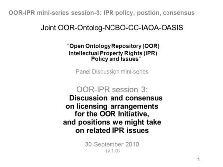 1 Joint OOR-Ontolog-NCBO-CC-IAOA-OASIS Open Ontology Repository (OOR) Intellectual Property Rights (IPR) Policy and Issues Panel Discussion mini-series.