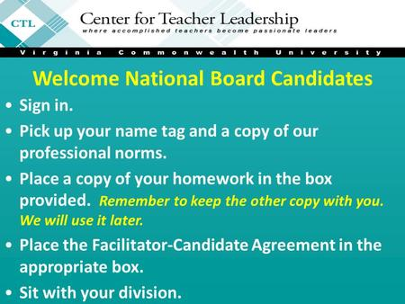 Welcome National Board Candidates Sign in. Pick up your name tag and a copy of our professional norms. Place a copy of your homework in the box provided.