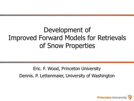 Princeton University Development of Improved Forward Models for Retrievals of Snow Properties Eric. F. Wood, Princeton University Dennis. P. Lettenmaier,