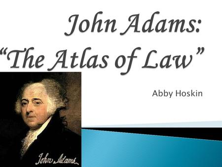 Abby Hoskin. The student will be able to generate a large understanding of the life of our second president John Adams.