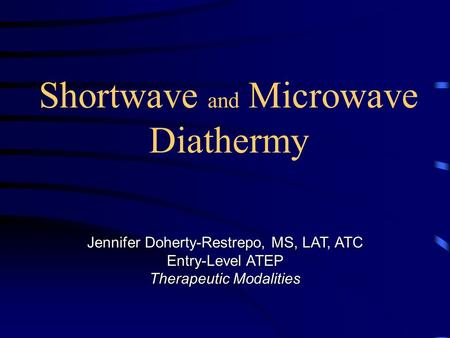 Shortwave and Microwave Diathermy Jennifer Doherty-Restrepo, MS, LAT, ATC Entry-Level ATEP Therapeutic Modalities.