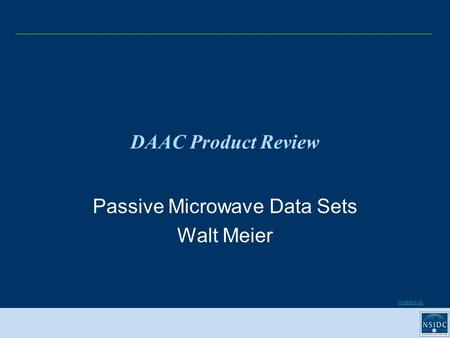 Workbook DAAC Product Review Passive Microwave Data Sets Walt Meier.