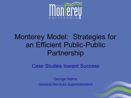 Monterey Model: Strategies for an Efficient Public-Public Partnership Case Studies toward Success George Helms General Services Superintendent.
