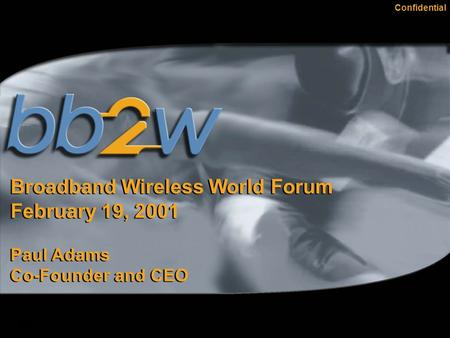 Confidential Broadband Wireless World Forum February 19, 2001 Paul Adams Co-Founder and CEO Broadband Wireless World Forum February 19, 2001 Paul Adams.
