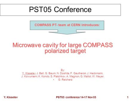 Y. Kisselev PST05 conference 14-17 Nov 05 1 PST05 Conference Microwave cavity for large COMPASS polarized target By: Y. Kisselev, J. Ball, G. Baum, N.
