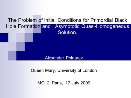 The Problem of Initial Conditions for Primordial Black Hole Formation and Asymptotic Quasi-Homogeneous Solution. Alexander Polnarev Queen Mary, University.