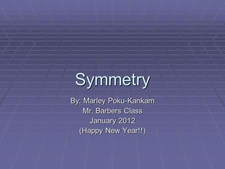 Symmetry By: Marley Poku-Kankam Mr. Barbers Class January 2012 (Happy New Year!!)