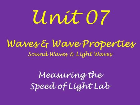Unit 07 Waves & Wave Properties Sound Waves & Light Waves Measuring the Speed of Light Lab.