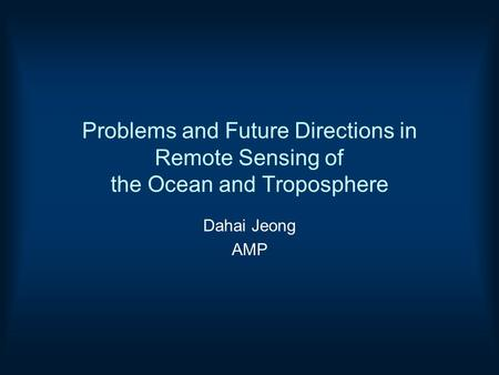 Problems and Future Directions in Remote Sensing of the Ocean and Troposphere Dahai Jeong AMP.
