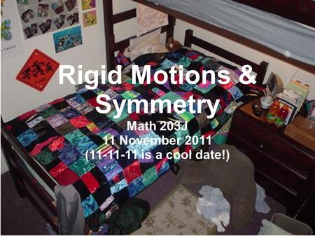 Rigid Motions & Symmetry Math 203J 11 November 2011 (11-11-11 is a cool date!)