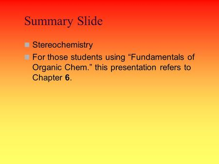 "Summary Slide Stereochemistry For those students using ""Fundamentals of Organic Chem."" this presentation refers to Chapter 6."
