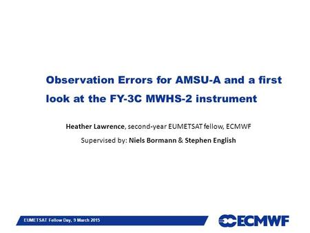 Slide 1 EUMETSAT Fellow Day, 9 March 2015 Observation Errors for AMSU-A and a first look at the FY-3C MWHS-2 instrument Heather Lawrence, second-year EUMETSAT.