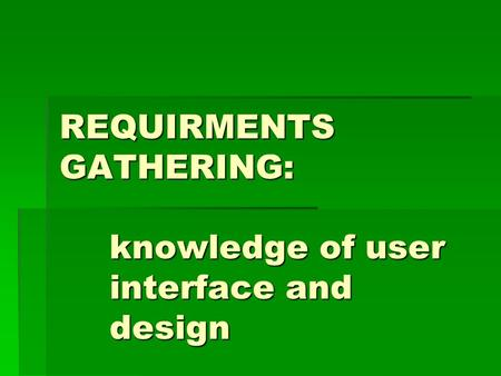 REQUIRMENTS GATHERING: knowledge of user interface and design.
