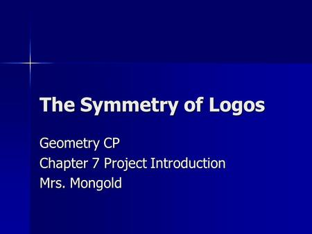 The Symmetry of Logos Geometry CP Chapter 7 Project Introduction Mrs. Mongold.