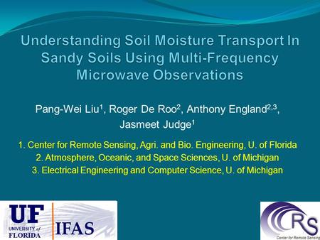 Pang-Wei Liu 1, Roger De Roo 2, Anthony England 2,3, Jasmeet Judge 1 1. Center for Remote Sensing, Agri. and Bio. Engineering, U. of Florida 2. Atmosphere,