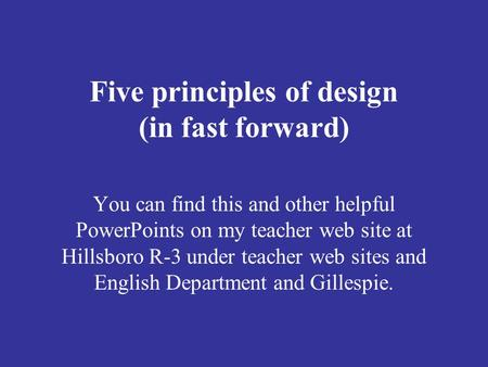 Five principles of design (in fast forward) You can find this and other helpful PowerPoints on my teacher web site at Hillsboro R-3 under teacher web sites.