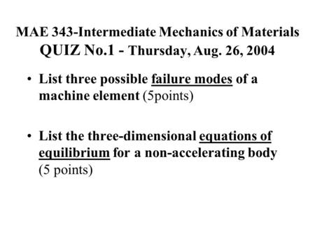 MAE 343-Intermediate Mechanics of Materials QUIZ No.1 - Thursday, Aug. 26, 2004 List three possible failure modes of a machine element (5points) List the.
