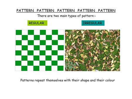 PATTERN PATTERN PATTERN PATTERN PATTERN There are two main types of pattern:- REGULARIRREGULAR Patterns repeat themselves with their shape and their colour.