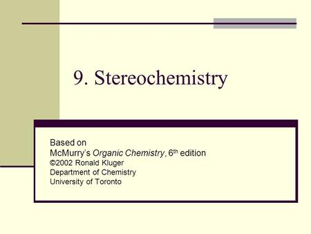 9. Stereochemistry Based on McMurry's Organic Chemistry, 6 th edition ©2002 Ronald Kluger Department of Chemistry University of Toronto.