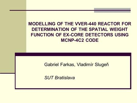 MODELLING OF THE VVER-440 REACTOR FOR DETERMINATION OF THE SPATIAL WEIGHT FUNCTION OF EX-CORE DETECTORS USING MCNP-4C2 CODE Gabriel Farkas, Vladimír Slugeň.