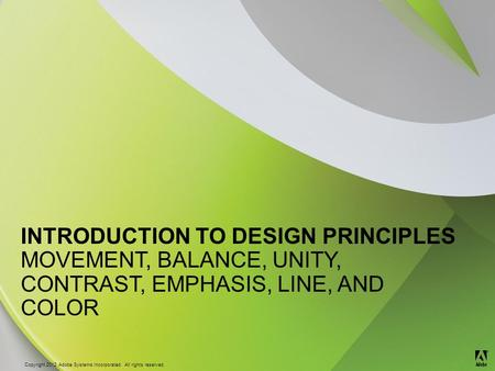 © 2012 Adobe Systems Incorporated. All Rights Reserved. Copyright 2012 Adobe Systems Incorporated. All rights reserved. ® INTRODUCTION TO DESIGN PRINCIPLES.