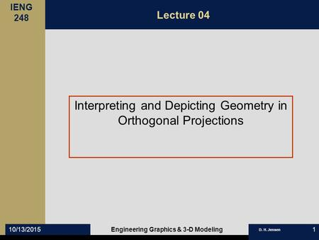 IENG 248 D. H. Jensen 10/13/2015Engineering Graphics & 3-D Modeling1 Lecture 04 Interpreting and Depicting Geometry in Orthogonal Projections.