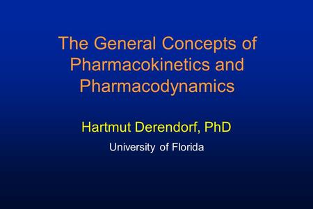 The General Concepts of Pharmacokinetics and Pharmacodynamics Hartmut Derendorf, PhD University of Florida.