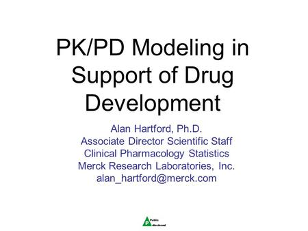 PK/PD Modeling in Support of Drug Development Alan Hartford, Ph.D. Associate Director Scientific Staff Clinical Pharmacology Statistics Merck Research.