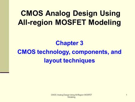 CMOS Analog Design Using All-Region MOSFET Modeling 1 CMOS Analog Design Using All-region MOSFET Modeling Chapter 3 CMOS technology, components, and layout.