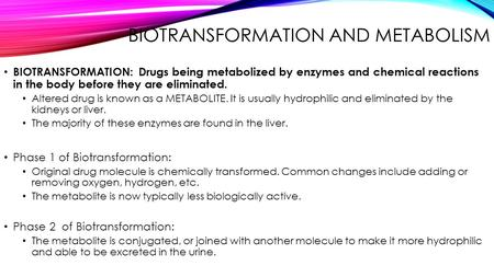 BIOTRANSFORMATION AND METABOLISM BIOTRANSFORMATION: Drugs being metabolized by enzymes and chemical reactions in the body before they are eliminated. Altered.