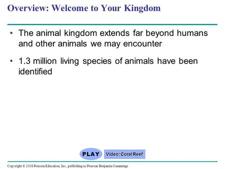 Copyright © 2008 Pearson Education, Inc., publishing as Pearson Benjamin Cummings Overview: Welcome to Your Kingdom The animal kingdom extends far beyond.