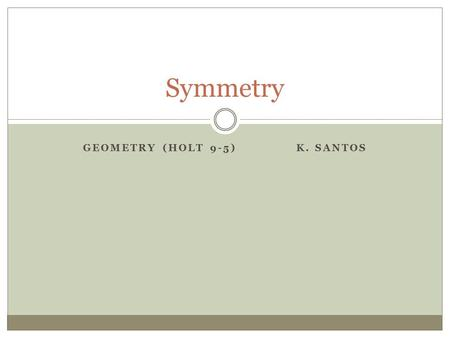 GEOMETRY (HOLT 9-5) K. SANTOS Symmetry. A figure has symmetry if there is a transformation (change) of the figure such that the image coincides with the.