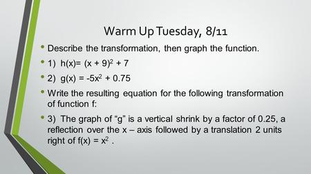 Warm Up Tuesday, 8/11 Describe the transformation, then graph the function. 1) h(x)= (x + 9) 2 + 7 2) g(x) = -5x 2 + 0.75 Write the resulting equation.