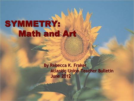 SYMMETRY: Math and Art By Rebecca K. Fraker Atlantic Union Teacher Bulletin Atlantic Union Teacher Bulletin June 2012 June 2012.