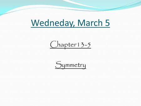 Wedneday, March 5 Chapter13-5 Symmetry. There are many types of symmetry.