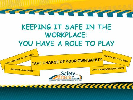 KEEPING IT SAFE IN THE WORKPLACE: YOU HAVE A ROLE TO PLAY COME PREPARED TO STAY SAFE EXERCISE YOUR RIGHTS LOOK FOR HAZARDS EVERYWHERE ASK FOR WHAT YOU.