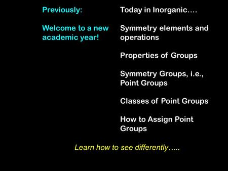 Today in Inorganic…. Symmetry elements and operations Properties of Groups Symmetry Groups, i.e., Point Groups Classes of Point Groups How to Assign Point.