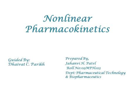 Nonlinear Pharmacokinetics Prepared By, Jahanvi H. Patel Roll No:09MPH103 Dept: Pharmaceutical Technology & Biopharmaceutics Guided By: Dhaivat C. Parikh.