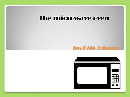 By: Déjà Johnson The microwave oven. Introduction I have chosen the topic on the history of the invention of the microwave oven. I picked the microwave.