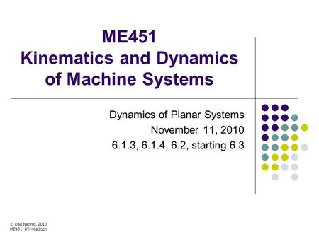 ME451 Kinematics and Dynamics of Machine Systems Dynamics of Planar Systems November 11, 2010 6.1.3, 6.1.4, 6.2, starting 6.3 © Dan Negrut, 2010 ME451,