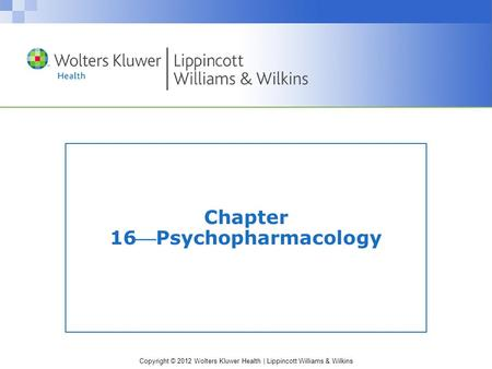 Copyright © 2012 Wolters Kluwer Health | Lippincott Williams & Wilkins Chapter 16Psychopharmacology.