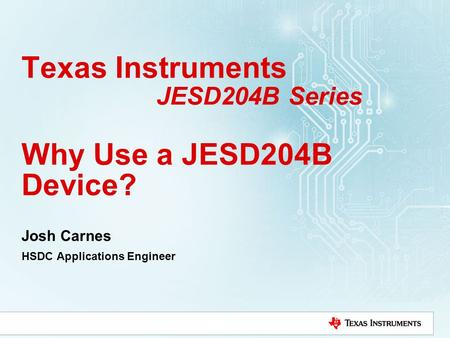 Texas Instruments JESD204B Series Why Use a JESD204B Device? Josh Carnes HSDC Applications Engineer.