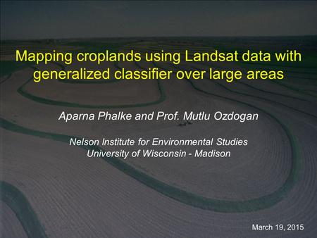 March 19, 2015 Mapping croplands using Landsat data with generalized classifier over large areas Aparna Phalke and Prof. Mutlu Ozdogan Nelson Institute.