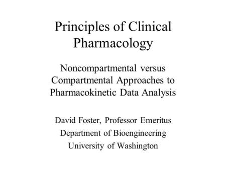 Principles of Clinical Pharmacology Noncompartmental versus Compartmental Approaches to Pharmacokinetic Data Analysis David Foster, Professor Emeritus.