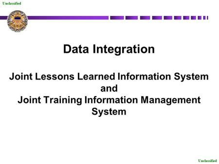 Unclassified Data Integration Joint Lessons Learned Information System and Joint Training Information Management System Unclassified.