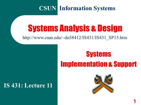 1 Systems Analysis & Design Systems Implementation & Support IS 431: Lecture 11  CSUN Information Systems.