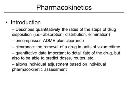 Pharmacokinetics Introduction – Describes quantitatively the rates of the steps of drug disposition (i.e.- absorption, distribution, elimination) – encompasses.