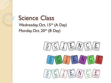 Science Class Wednesday, Oct. 15 th (A Day) Monday, Oct. 20 th (B Day)
