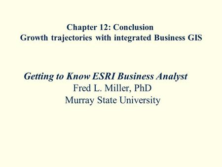 Chapter 12: Conclusion Growth trajectories with integrated Business GIS Getting to Know ESRI Business Analyst Fred L. Miller, PhD Murray State University.