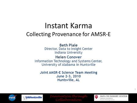Instant Karma Collecting Provenance for AMSR-E Beth Plale Director, Data to Insight Center Indiana University Helen Conover Information Technology and.